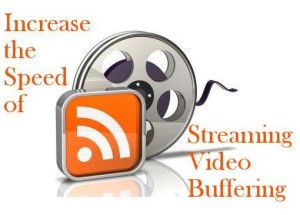 How to Increase the Speed of Your Streaming Video Buffering?