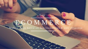 Top 10 eCommerce Mobile Apps based on Functionality & User Response